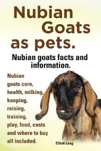Nubian Goats as Pets. Nubian Goats Facts and Information. Nubian Goats Care, Health, Milking, Keeping, Raising, Training, Play, Food, Costs and Where by Elliott Lang