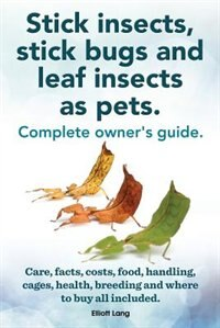 Stick Insects, Stick Bugs and Leaf Insects as Pets. Stick Insects Care, Facts, Costs, Food, Handling, Cages, Health, Breeding and Where to Buy All Inc by Elliott Lang