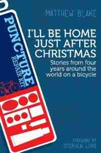 I'll Be Home Just After Christmas: Stories From Four Years Around The World On A Bicycle by Matthew Blake