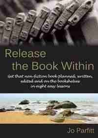 Release the Book Within: Get that non-fiction book planned, written, edited and on the bookshelves in eight easy lessons by Jo Parfitt
