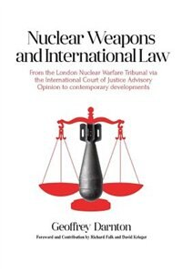 Nuclear Weapons and International Law: From the London Nuclear Warfare Tribunal via the International Court of Justice Advisory Opinion to by Geoffrey Darnton
