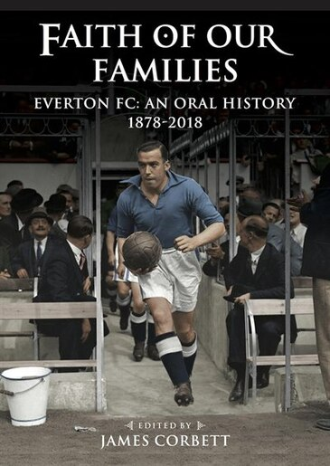 Faith of Our Families: Everton FC: An Oral History by James Corbett