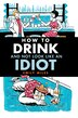 How To Drink and Not Look Like an Idiot: And Not Look Like An Idiot