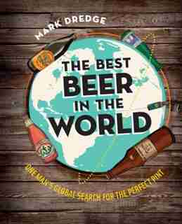 The Best Beer in the World: One Man's Globe Search For The Perfect Pint by Mark Dredge