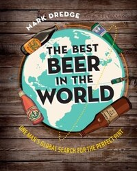 The Best Beer in the World: One Man's Globe Search For The Perfect Pint