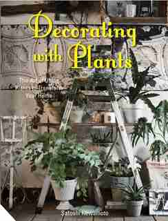 Decorating With Plants: The Art Of Using Plants To Transform Your Home by Satoshi Kawamoto