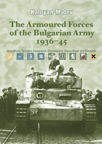 The Armoured Forces Of The Bulgarian Army 1936-45: Operations, Vehicles, Equipment, Organisation…