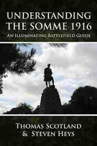 Understanding The Somme 1916: An Illuminating Battlefield Guide by Steven Heys