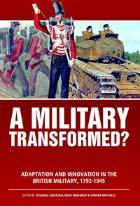 A Military Transformed?: Adaptation And Innovation In The British Military, 1792-1945