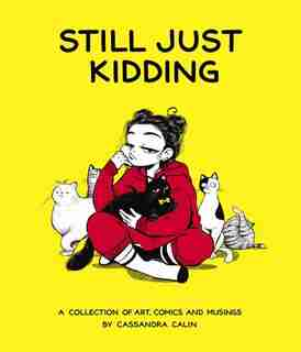 Still Just Kidding: A Collection Of Art, Comics, And Musings By Cassandra Calin by Cassandra Calin