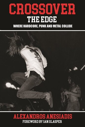 Crossover The Edge: Where Hardcore, Punk And Metal Collide by Alexandros Anesiadis