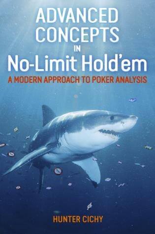 Advanced Concepts In No-limit Hold'em: A Modern Approach To Poker Analysis by Hunter Cichy