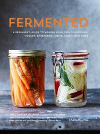 Fermented: A Beginner's Guide To Making Your Own Sourdough, Yogurt, Sauerkraut, Kefir, Kimchi And…
