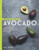 The Goodness Of Avocado: 40 Delicious Health-boosting Recipes