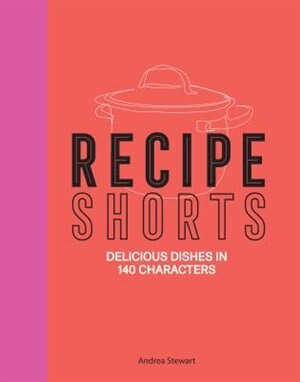 Recipe Shorts: Delicious Dishes In 140 Characters by ANDREA STEWART