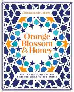 Orange Blossom & Honey: Magical Moroccan Recipes from the Souks to the Sahara by John Gregory Smith