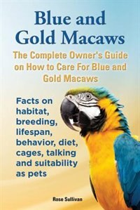 Blue and Gold Macaws, The Complete Owner's Guide on How to Care For Blue and Yellow Macaws, Facts on habitat, breeding, lifespan, behavior, diet, cage
