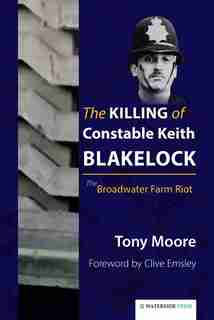 The Killing of Constable Keith Blakelock: The Broadwater Farm Riot by Tony Moore