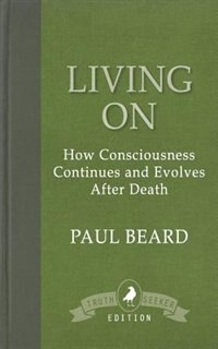 Living On: How Consciousness Continues and Evolves After Death by Paul Beard