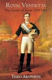 Royal Vendetta: The crown of Spain 1829-1965 by Theo Aronson