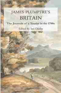 James Plumptre's Britain: The journals of a tourist in the 1790s by James Plumptre