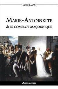 Marie-Antoinette & le complot maçonnique by Louis Dasté