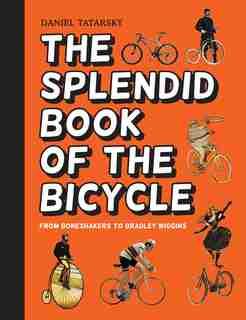 The Splendid Book Of The Bicycle: From Boneshakers To Bradley Wiggins by Daniel Tatarsky