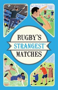 Rugby's Strangest Matches: Extraordinary But True Stories From Over A Century Of Rugby