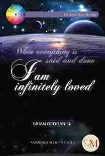 I Am Infinitely Loved: When Everything Is Said And Done by Brian Grogan