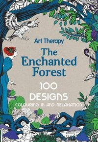 Art Therapy Enchanted Forest 100 Designs Colouring In And Relaxation By Marthe Mulkey