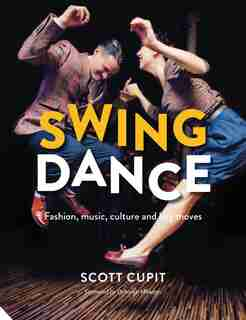 Swing Dance: Fashion, Music, Culture And Key Moves by Scott Cupit