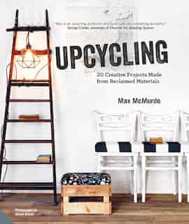 Upcycling: 20 Creative Projects Made From Reclaimed Materials by Max Mcmurdo