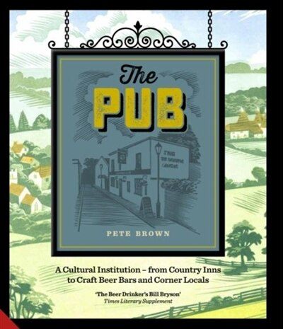The Pub: A Cultural Institution - From Country Inns To Craft Beer Bars And Corner Locals by Pete Brown