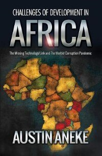 Challenges of Development in Africa: The Missing Technology Link, the Morbid Corruption Pandemic by Austin Aneke