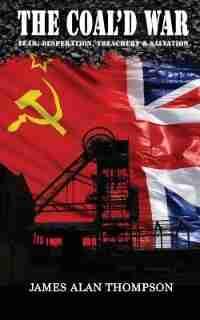 The Coal'd War: Fear, Desperation, Treachery & Salvation by James Alan Thompson