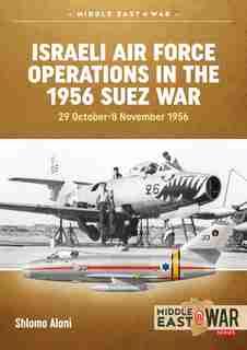 Israeli Air Force Operations In The 1956 Suez War: 29 October-8 November 1956 by Shlomo Aloni