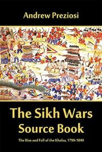 The Sikh Wars Source Book: The Rise And Fall Of The Khalsa, 1799-1849 by Andrew Preziosi