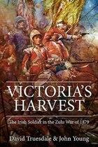 Victoria's Harvest: The Irish Soldier In The Zulu War Of 1879