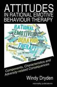 Attitudes in Rational Emotive Behaviour Therapy (REBT): Components, Characteristics and Adversity-related Consequences by Windy Dryden
