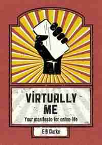 Virtually Me: Your manifesto for online life by E B Clarke