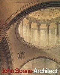 John Soane: Architect: Master of Space and Light: Master Of Space And Light