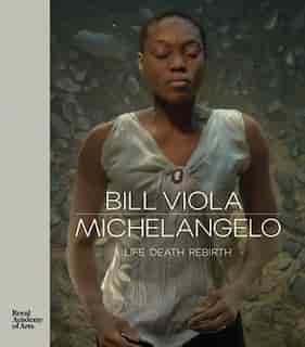 Bill Viola / Michelangelo: Life, Death, Rebirth by Bill Viola