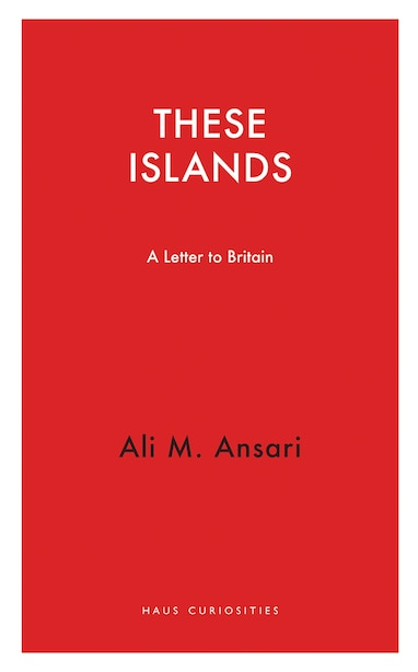 These Islands: A Letter To Britain by Ali M. Ansari