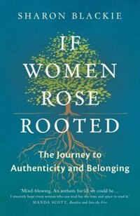 If Women Rose Rooted: A Journey To Authenticity And Belonging by Sharon Blackie