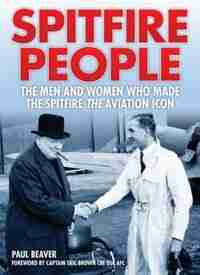 Spitfire People: The Men And Women Who Made The Spitfire The Aviation Icon by Paul Beaver