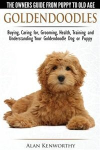 Goldendoodles - The Owners Guide from Puppy to Old Age - Choosing, Caring for, Grooming, Health…