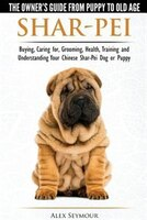 Shar-Pei - The Owner's Guide from Puppy to Old Age - Choosing, Caring for, Grooming, Health…