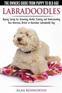 Labradoodles - The Owners Guide from Puppy to Old Age for Your American, British or Australian…