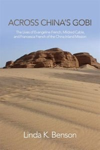 Across China's Gobi: The Lives of Evangeline French, Mildred Cable, and Francesca French of the China Inland Mission by Linda K. Benson