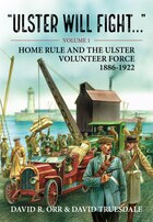 Ulster Will Fight. Volume 1: Home Rule And The Ulster Volunteer Force 1886-1922